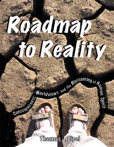 Roadmap to Reality: Consciousness, Worldviews, and the Blossoming of Human Spirit by Thomas J. Elpel.
